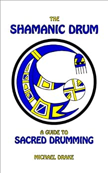 The Shamanic Drum: A Guide to Sacred Drumming by [Drake, Michael]