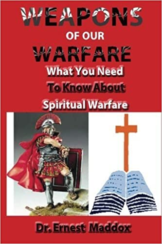 Weapons of Our Warfare: What You Need To Know About Spiritual Warfare by Dr. Ernest Maddox (2013-08-19)