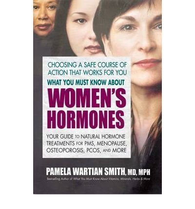 What You Must Know About Women's Hormones: Your Guide to Natural Hormone Treatents for PMS, Menopause, Osteoporosis, PCOS, and More