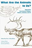 What Are the Animals to Us? : Approaches from Science, Religion, Folklore, Literature, and Art, , 157233472X