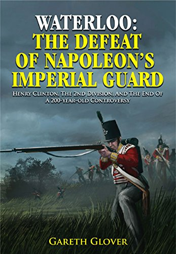 Waterloo: The Defeat of Napoleon's Imperial Guard: Henry Clinton, the 2nd Division and the End of a 200-year-old Controversy