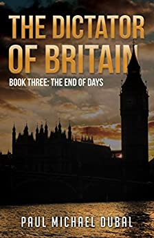 The Dictator of Britain: Book Three: The End of Days by [Dubal, Paul]