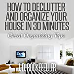 How to Declutter and Organize Your House in 30 Minutes: Great Organizing Tips: How to Clean, Organize and Declutter Your House Series | J.D. Rockefeller