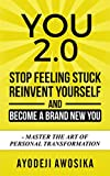 You 2.0: Stop Feeling Stuck, Reinvent Yourself, and Become a Brand New You - Master the Art of Personal Transformation