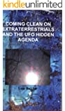 Coming Clean on Extraterrestrials and the UFO Hidden Agenda (Coming clean on UFOs Book 1)