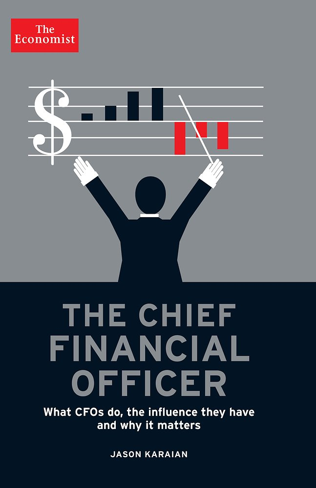 The Chief Financial Officer: What CFOs Do, the Influence they Have, and Why it Matters (Economist Books)