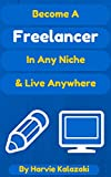 Become a Freelancer In Any Niche & Live Anywhere: Travel the world and work online as a freelancer