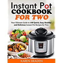 Instant Pot Cookbook for Two: Your Ultimate Guide to 100 Quick, Easy, Healthy and Delicious Instant Pot Recipes for Two