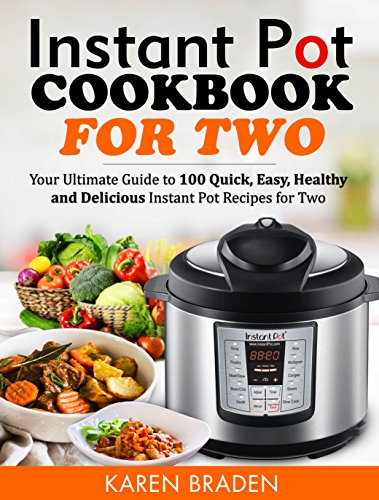 Instant Pot Cookbook for Two: Your Ultimate Guide to 100 Quick, Easy, Healthy and Delicious Instant Pot Recipes for Two by Karen Braden
