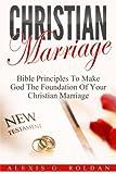 Christian Marriage: Bible Principles To Make God The Foundation Of Your Christian Marriage (Marriage Books Mini-Series) (Volume 3)