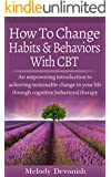 How To Change Habits and Behaviors With CBT: An empowering introduction to achieving sustainable change in your life through cognitive behavioral therapy (Empowering Change Book 3)