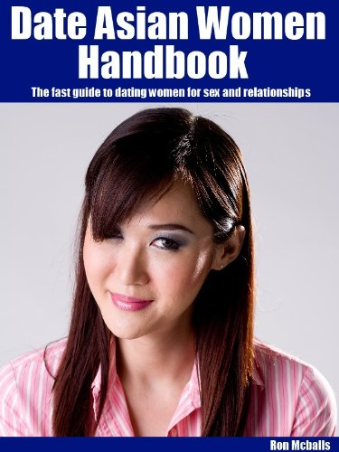 Date Asian Women Handbook: The fast guide to dating women for sex and  relationships by