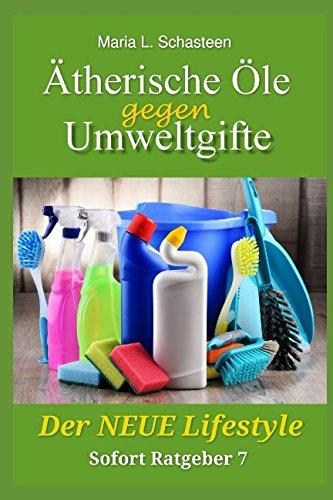 Ätherische Öle gegen Umweltgifte: Der Neue Lifestyle (Sofort Ratgeber, Band 7)