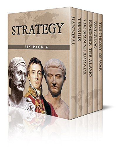 Strategy Six Pack 4 – Hannibal, The Reign of Tiberius, The Defeat of the Spanish Armada, Remember the Alamo, Waterloo and The Theory of War (Illustrated) (English Edition)
