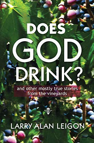 Does God Drink?: and other mostly true tales from the vineyards (Secret Life of Wine Series) by Larry Alan Leigon
