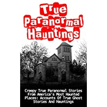 True Paranormal Hauntings: Creepy True Paranormal Stories From America's Most Haunted Places: Accounts Of True Ghost Stories And Hauntings (True Hauntings)