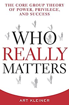 Who Really Matters: The Core Group Theory of Power, Privilege, and Success by [Kleiner, Art]