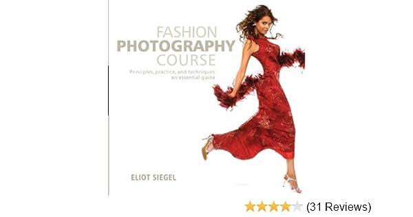 Fashion Photography Course Principles Practice And Techniques An Essential Guide Siegel Eliot 9780764139475 Amazon Com Books