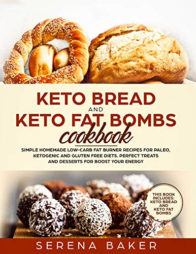 Keto Bread and Keto Fat Bombs Cookbook: Simple Homemade Low-Carb Fat Burner Recipes For Paleo, Ketogenic and Gluten-free Diets. Perfect Treats and Desserts for Boost Your Energy. by Serena Baker