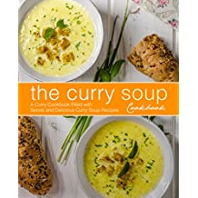 The Curry Soup Cookbook: A Curry Cookbook Filled with Secret and Delicious Curry Soup Recipes (2nd Edition)