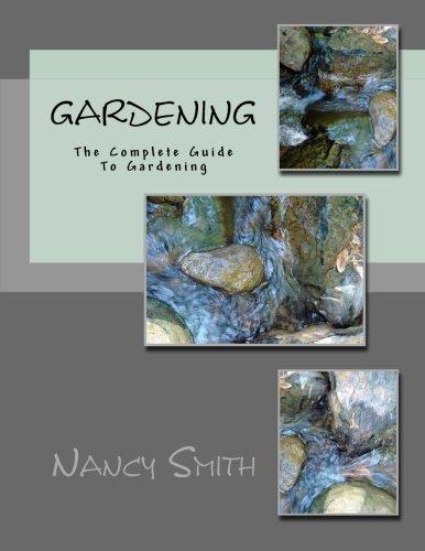 Gardening: The Complete Guide To Gardening (Organic Gardening, Vegetable Gardening, Herbs, Beginners ... hydroponics, botanical, home garden) (Volume 1)