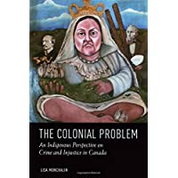 The Colonial Problem: An Indigenous Perspective on Crime and Injustice in Canada