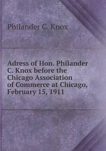 Adress of Hon. Philander C. Knox before the Chicago Association of Commerce at Chicago, February 15, 1911 pdf
