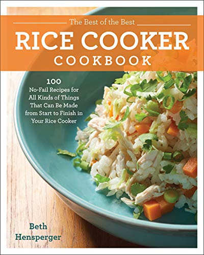 The Best of the Best Rice Cooker Cookbook: 100 No-Fail Recipes for All Kinds of Things That Can Be Made from Start to Finish...