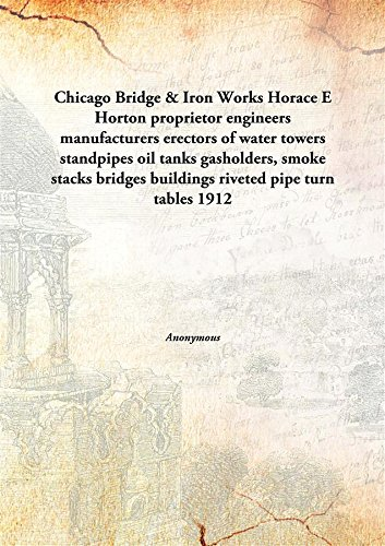 Chicago Bridge   Iron Works Horace E Horton Proprietor Engineers Manufacturers Erectors Of Water Towers Standpipes Oil Tanks Gasholders  Smoke Stacks Bridges Buildings Riveted Pipe Turn Tables  Hardcover