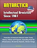 Antarctica: Intellectual Armistice Since 1961 – Protection of American Interests Under Treaty, History, Policies and Programs, Expanding Antarctic Infrastructure, Oil and Gas Deposits, Climate Change
