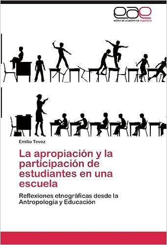 La apropiación y la participación de estudiantes en una escuela: Reflexiones etnográficas desde la Antropología y Educación (Spanish Edition): Emilio Tevez: ...
