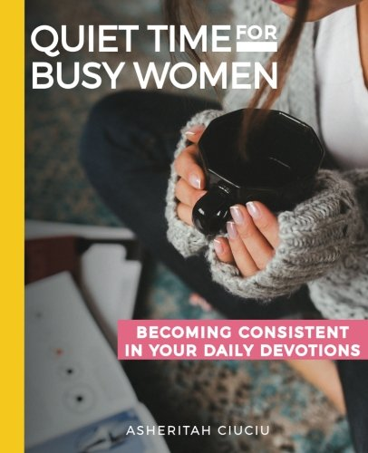 Quiet Time for Busy Women Workbook: 6 Weeks to Becoming Consistent in Your Daily Devotions