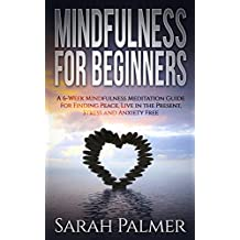MINDFULNESS FOR BEGINNERS: A 6-Week Mindfulness Meditation Guide to Find Peace, Live in the Moment, Stress and Anxiety Free