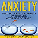 Anxiety: How to Overcome Anxiety by Becoming a Warrior of Peace | Peter H