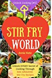 Stir Fry World: Unlock EVERY Secret of Cooking Through 500 AMAZING Stir Fry Recipes (Stir Fry Cookbook, Wok Recipes, Easy Chinese Recipes, Wok Cooking...) (Unlock Cooking, Cookbook [#5] (Volume 5)