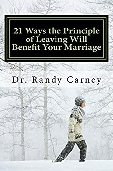 21 Ways the Principle of Leaving Will Benefit Your Marriage: Why You Should Apply this Shocking Key to Marital Bliss (The LOVING Way Series) by [Carney, Randy]