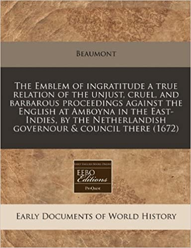 Book The Emblem of ingratitude a true relation of the unjust, cruel, and barbarous proceedings against the English at Amboyna in the East-Indies, by the Netherlandish governour and council there (1672)