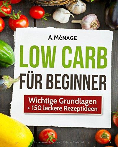 Low Carb Für Beginner   Gesund Abnehmen Mit Der Low Carb Diät  Einfach Gewicht Verlieren Ohne Kohlenhydrate   Wichtige Grundlagen + 150 Low Carb Rezepte   Der Große Sammelband
