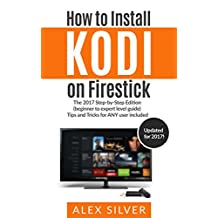 How to Install Kodi on Firestick: The 2017 Step-by-Step Edition (beginner to expert level guide) Tips and Tricks for ANY user included