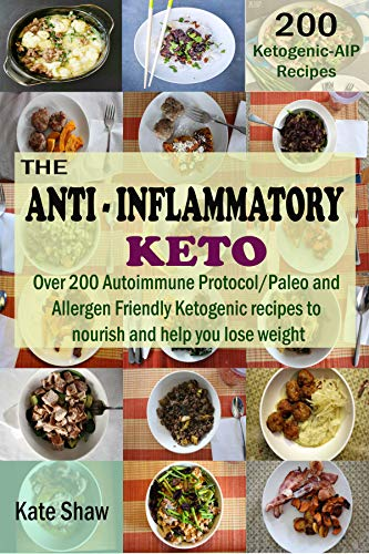The Anti-Inflammatory  Keto: Over 200 Autoimmune Protocol/Paleo and  Allergen Friendly Ketogenic recipes to  nourish and help you lose weight by Kate Shaw