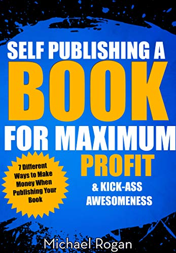 Self Publishing a Book for Maximum Profit & Kick-Ass Awesomeness   7 Different Ways to Make Money When Publishing Your Book