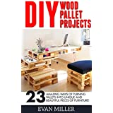 DIY Wood Pallet Projects: 23 Amazing Ways Of Turning Pallets Into Unique And Beautiful Pieces Of Furniture! (DIY Household Hacks, DIY Projects, Woodworking)