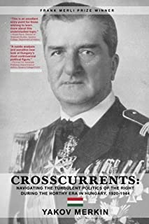 Crosscurrents: Navigating The Turbulent Politics Of The Right During The Horthy Era In Hungary, 1920-1944