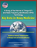 A Study of the Internet of Things (IOT) and Radio Frequency Identification (RFID) Technology: Big Data in Navy Medicine - Healthcare Industry Transformation to Manage Costs and Increase Efficiency