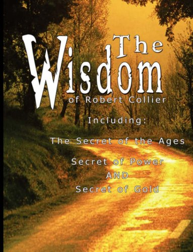 The Wisdom of Robert Collier: The Secret of the Ages, The Secret of Power and The Secret of Gold