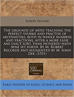 The grounde of artes teaching the perfect vvorke and practise of arithmetike, both in whole numbers and fractions, after a more easie ane exact sort, ... Recorde and augmented by M. Iohn Dee. (1551)