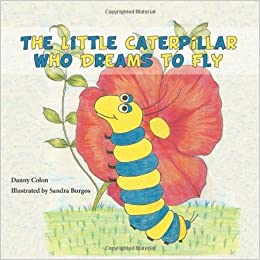Book The Little Caterpillar Who Dreams to Fly by Danny Colon (2012-10-17)