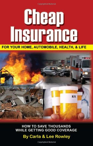 Cheap Insurance for Your Home, Automobile, Health, Life: How to Save Thousands While Getting Good Coverage