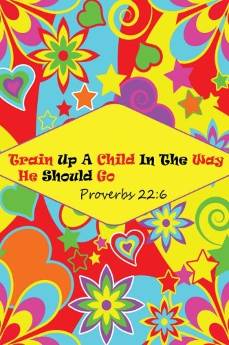 Proverbs 22:6 Train Up A Child In The Way He Should Go: Bible Verse Quote Cover Composition Large Christian Gift Journal Notebook To Write In. For ... Paperback (Ruled 6x9 Journals) (Volume 15) (Proverbs Train Up A Child In The Way)