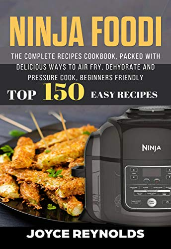 Ninja Foodi: The Complete Recipes Cookbook, Packed with Delicious Ways to Air Fry, Dehydrate and Pressure Cook, Beginners Friendly, Top 150 Easy Recipes by Joyce  Reynolds
